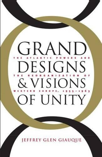 Grand Designs and Visions of Unity: The Atlantic Powers and the Reorganization of Western Europe, ...
