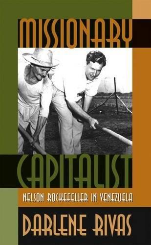 Missionary Capitalist: Nelson Rockefeller in Venezuela: Rivas, Darlene
