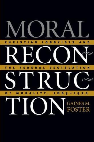 9780807826973: Moral Reconstruction: Christian Lobbyists and the Federal Legislation of Morality, 1865-1920