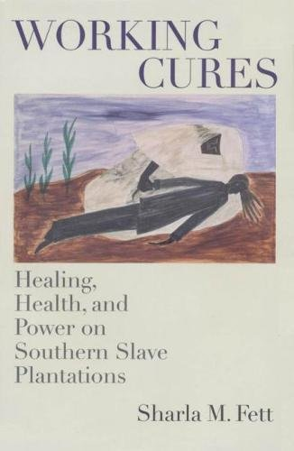 Working Cures: Healing, Health, and Power on Southern Slave Plantations: Fett, Sharla M.