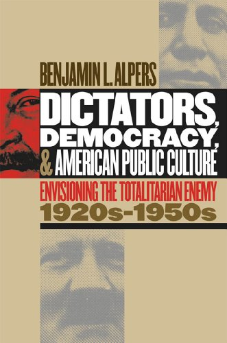 Dictators, Democracy, and American Public Culture: Envisioning the: ALPERS, BENJAMIN L.