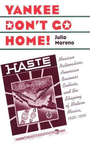 9780807828021: Yankee Don't Go Home!: Mexican Nationalism, American Business Culture, and the Shaping of Modern Mexico, 1920-1950 (Luther Hartwell Hodges Series on Business, Society & the State)
