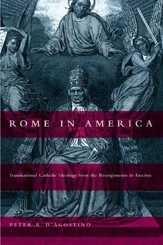Rome in America: Transnational Catholic Ideology from the Risorgimento to Fascism: D'Agostino, ...