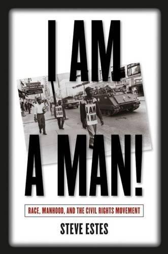 I Am a Man!: Race, Manhood, and the Civil Rights Movement: Estes, Steve