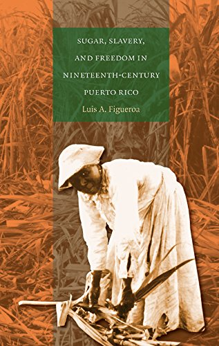 Sugar, Slavery, and Freedom in Nineteenth-Century Puerto Rico: Figueroa, Luis A.