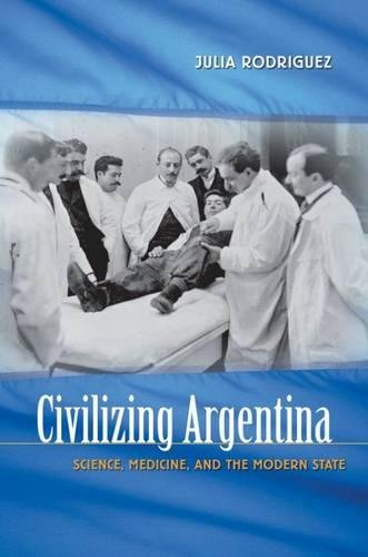 Civilizing Argentina: Science, Medicine, and the Modern State: Julia Rodriguez