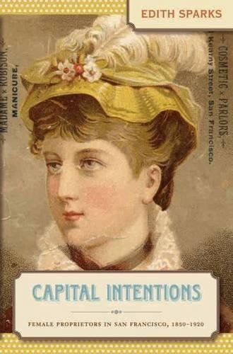 9780807830611: Capital Intentions: Female Proprietors in San Francisco, 1850-1920 (The Luther H. Hodges Jr. and Luther H. Hodges Sr. Series on Business, Entrepreneurship, and Public Policy)