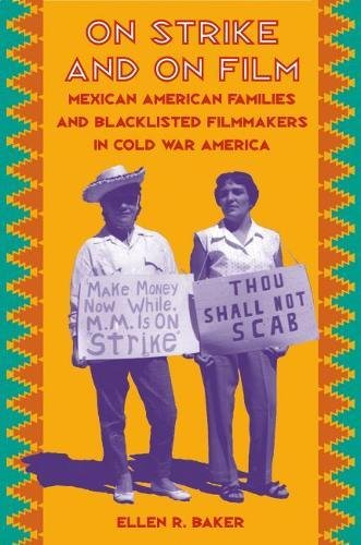 On Strike and on Film: Mexican American Families and Blacklisted Filmmakers in Cold War America: ...