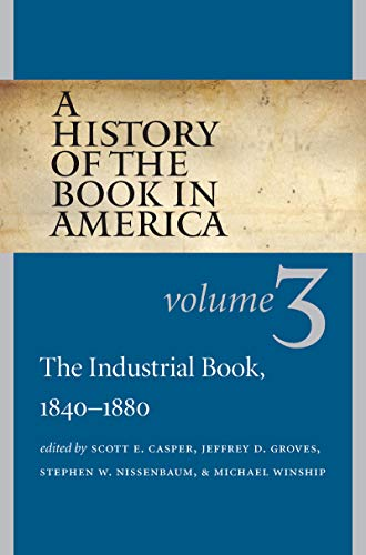 A History of the Book in America: Volume 3: The Industrial Book, 1840-1880 (History of the Book in ...