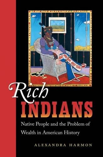 Rich Indians: Native People and the Problem of Wealth in American History: Alexandra Harmon