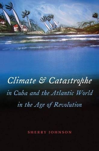 Climate and Catastrophe in Cuba and the Atlantic World in the Age of Revolution (Envisioning Cuba):...