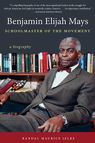 Benjamin Elijah Mays, Schoolmaster of the Movement: A Biography: Randal Maurice Jelks