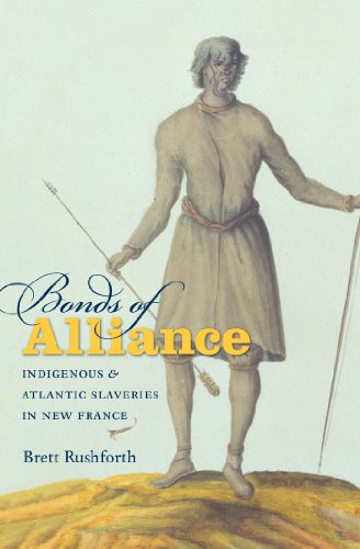 Bonds of Alliance: Indigenous and Atlantic Slaveries in New France (Hardcover): Brett Rushforth