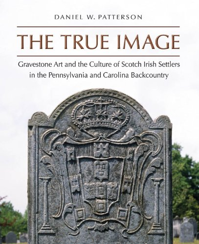 The True Image: Gravestone Art and the Culture of Scotch Irish Settlers in the Pennsylvania and ...
