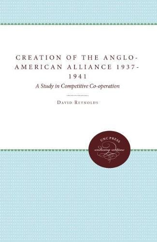 9780807842294: The Creation of the Anglo-American Alliance 1937-41: A Study in Competitive Co-Operation