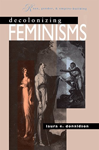 Decolonizing Feminisms: Race, Gender and Empire Building: Laura E. Donaldson