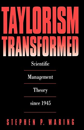 Taylorism Transformed: Scientific Management Theory Since 1945: Stephen P. Waring