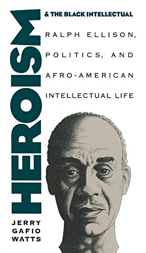 Heroism and the Black Intellectual Ralph Ellison, Politics, and Afro-American Intellectual Life: ...