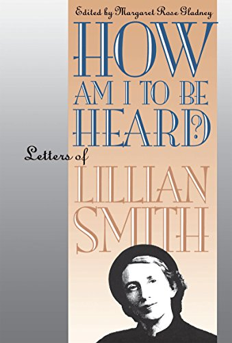 How Am I to Be Heard?: Letters of Lillian Smith: Lillian Smith