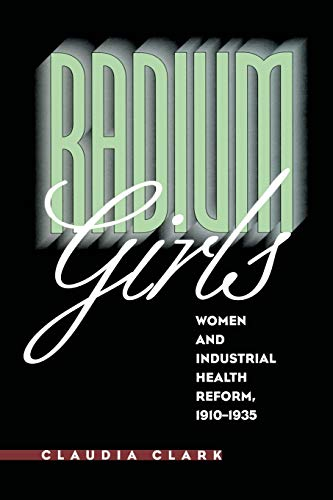 Radium Girls: Women and Industrial Health Reform,: Clark, Claudia