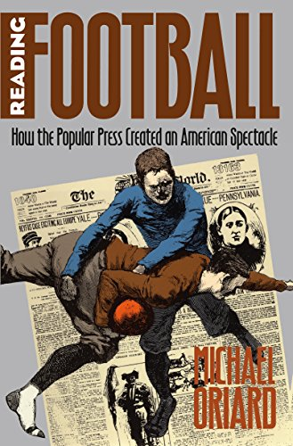 Reading Football: How the Popular Press Created an American Spectacle (Paperback): Michael Oriard