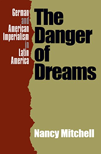 The Danger of Dreams: German and American Imperialism in Latin America (0807847755) by Nancy Mitchell