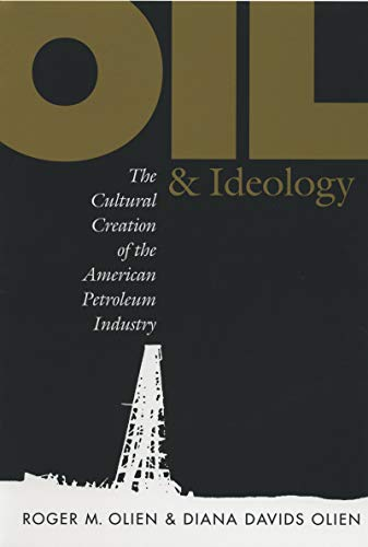 Oil and Ideology: The Cultural Creation of the American Petroleum Industry (The Luther H. Hodges Jr...