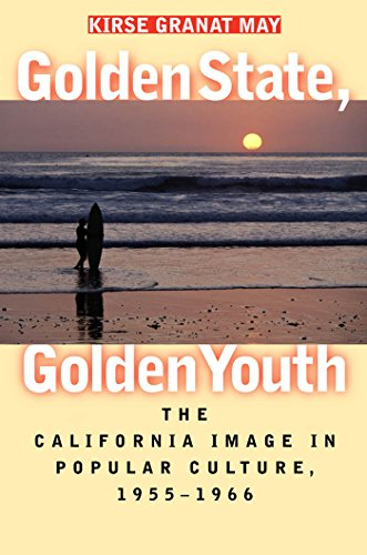 Golden State, Golden Youth: The California Image in Popular Culture, 1955-1966: May, Kirse Granat