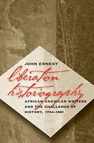 Liberation Historiography African American Writers and the Challenge of History, 1794-1861