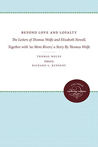 9780807857403: Beyond Love and Loyalty: The Letters of Thomas Wolfe and Elizabeth Nowell, Together with 'no More Rivers,' a Story By Thomas Wolfe