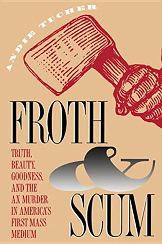 9780807866016: FROTH AND SCUM. Truth, Beauty, Goodness and the Ax Murder in America's First Mass Medium.