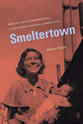 Smeltertown: Making and Remembering a Southwest Border Community: Perales, Monica