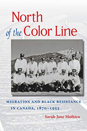 North of the Color Line: Migration and Black Resistance in Canada, 1870-1955: Mathieu, Sarah-Jane