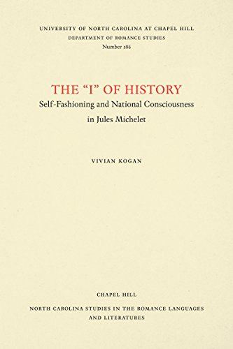 "The ""I"" of History: Self-Fashioning and National Consciousness in Jules Michelet (North Carolina Studies in the Romance Languages and Literatures) (0807892904) by Vivian Kogan"