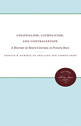Colonialism, Catholicism, and Contraception: A History of: Annette B. Ramirez