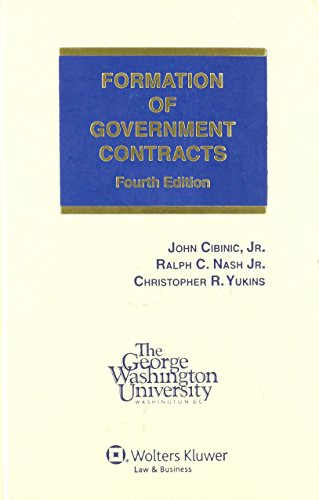 Formation of Government Contracts, 4th Edition: Jr., John Cibinic, Jr., Christopher R. Yukins Ralph...