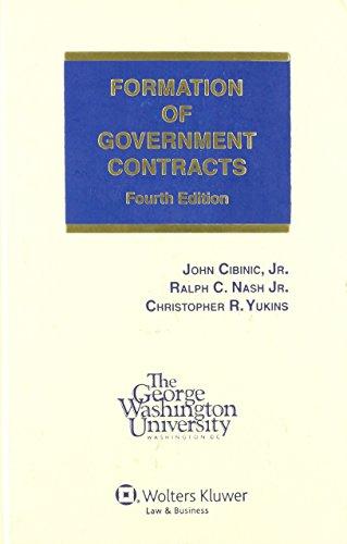 Formation of Government Contracts, 4th Edition: Cibinic, John, Jr.; Nash, Ralph C., Jr.; Yukins, ...