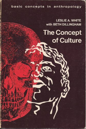 The Concept of Culture (Basic Concepts in Anthropology): Leslie A White, Beth Dillingham