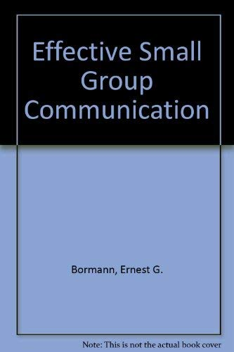 Effective Small Group Communication: Ernest G. Bormann, Nancy C. Bormann