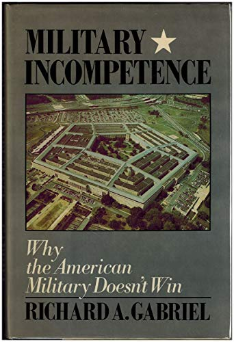 Military Incompetence: Why the American Military Doesn't Win (American Century): Gabriel, ...