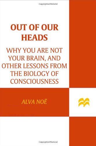 9780809074655: Out of Our Heads: Why You Are Not Your Brain, and Other Lessons from the Biology of Consciousness