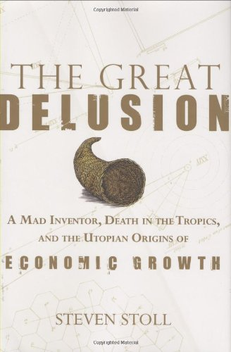 9780809095063: The Great Delusion: A Mad Inventor, Death in the Tropics, and the Utopian Origins of Economic Growth