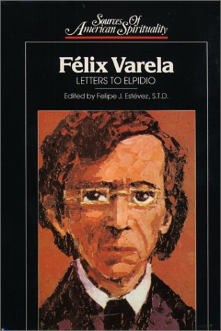 Felix Varela: Letters to Elpidio (Sources of: Felipe J. Estevez