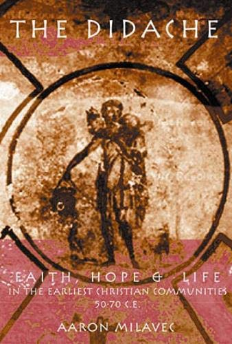 The Didache: Faith, Hope, and Life of the Earliest Christian Communities, 50-70 C.E.: Aaron Milavec