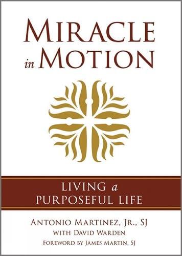 Miracle in Motion: Living a Purposeful Life: Antonio Martinez SJ,