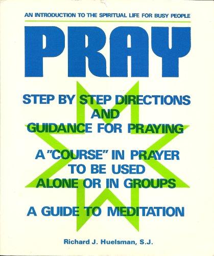 Pray: An Introduction to the Spiritual Life for Busy People: Richard J. Huelsman