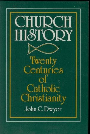 Church History: Twenty Centuries of Catholic Christianity: John C Dwyer