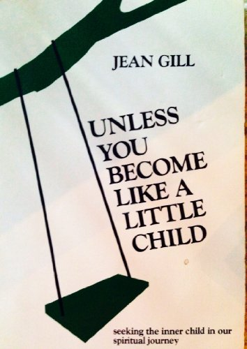 Unless you become like a little child: Seeking the inner child in our spiritual journey: Gill, Jean