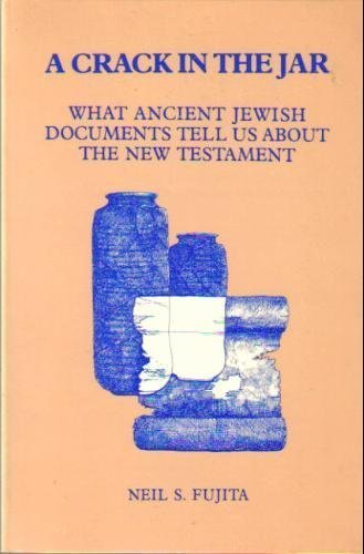 A Crack in the Jar: What Ancient Jewish Documents Tell Us About the New Testament: Fujita, Neil S.