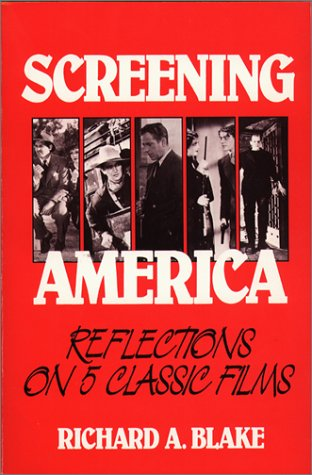 Screening America: Reflections on 5 Classic Films: Blake, Richard A